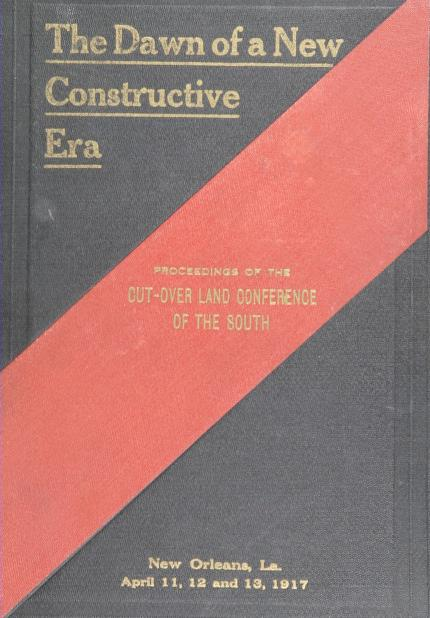 "1917 Cut-over land conference of the South. New Orleans - ""The dawn of a new constructive era,"" being the full and complete report of the Cut-over land conference of the South, held under the auspices of the Southern pine association; Southern settlement and development organization, New Orleans association of commerce; in cooperation with the United States Department of agriculture; Department of the interior; southern state agricultural colleges and experiment stations"